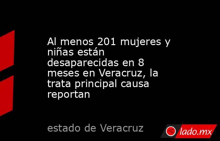 Al menos 201 mujeres y niñas están desaparecidas en 8 meses en Veracruz, la trata principal causa reportan. Noticias en tiempo real