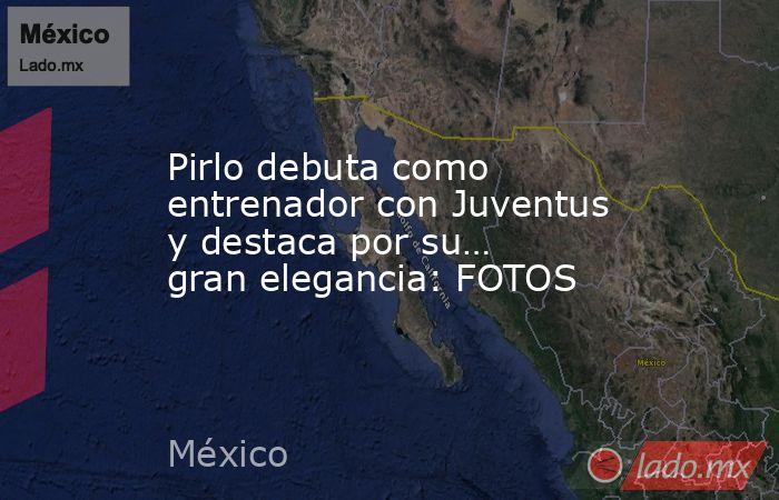 Pirlo debuta como entrenador con Juventus y destaca por su… gran elegancia: FOTOS. Noticias en tiempo real