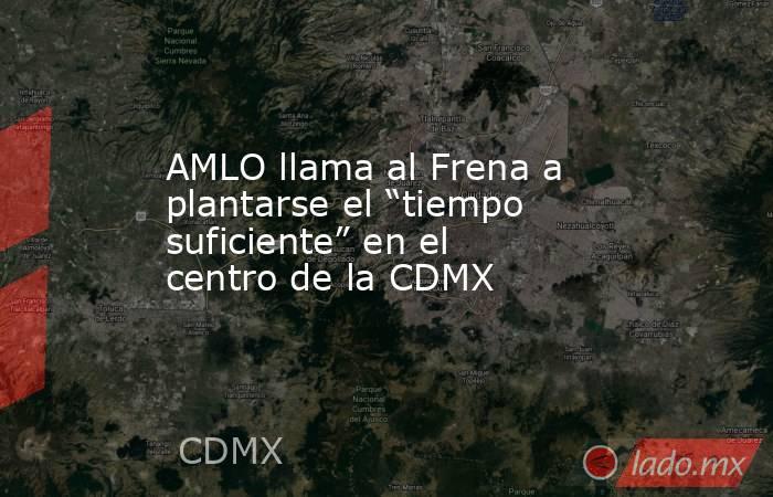 """AMLO llama al Frena a plantarse el """"tiempo suficiente"""" en el centro de la CDMX. Noticias en tiempo real"""