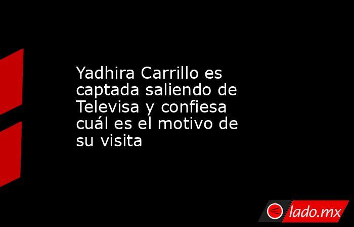 Yadhira Carrillo es captada saliendo de Televisa y confiesa cuál es el motivo de su visita. Noticias en tiempo real