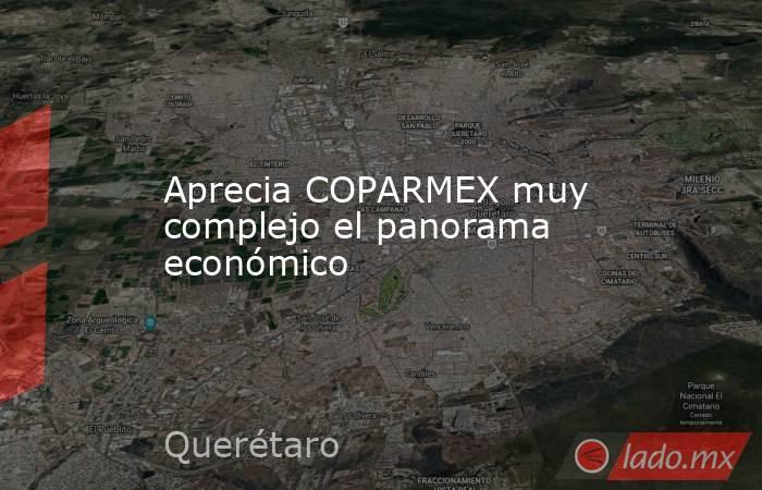 Aprecia COPARMEX muy complejo el panorama económico. Noticias en tiempo real