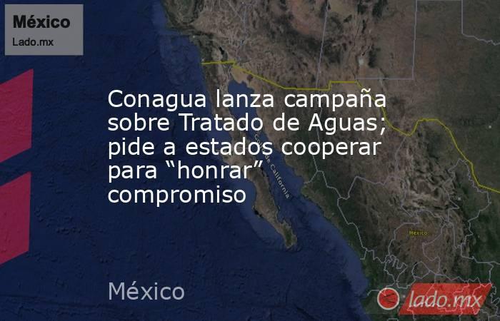 """Conagua lanza campaña sobre Tratado de Aguas; pide a estados cooperar para """"honrar"""" compromiso. Noticias en tiempo real"""