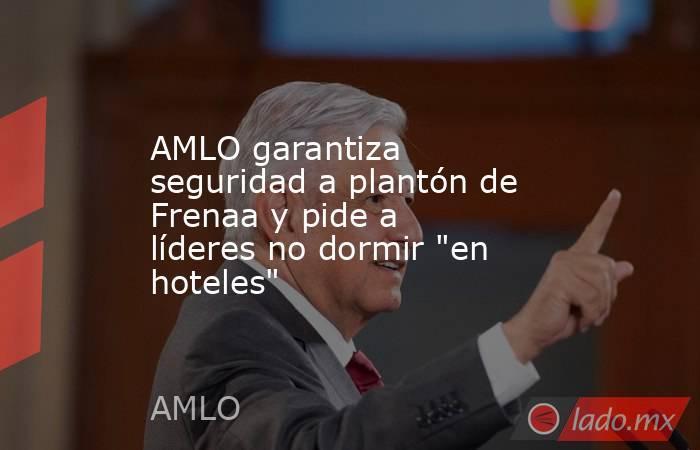 AMLO garantiza seguridad a plantón de Frenaa y pide a líderes no dormir