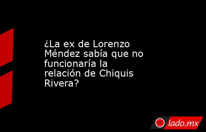 ¿La ex de Lorenzo Méndez sabía que no funcionaría la relación de Chiquis Rivera?. Noticias en tiempo real