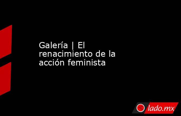 Galería   El renacimiento de la acción feminista. Noticias en tiempo real
