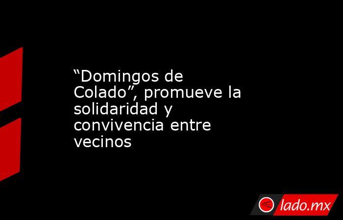 """""""Domingos de Colado"""", promueve la solidaridad y convivencia entre vecinos. Noticias en tiempo real"""