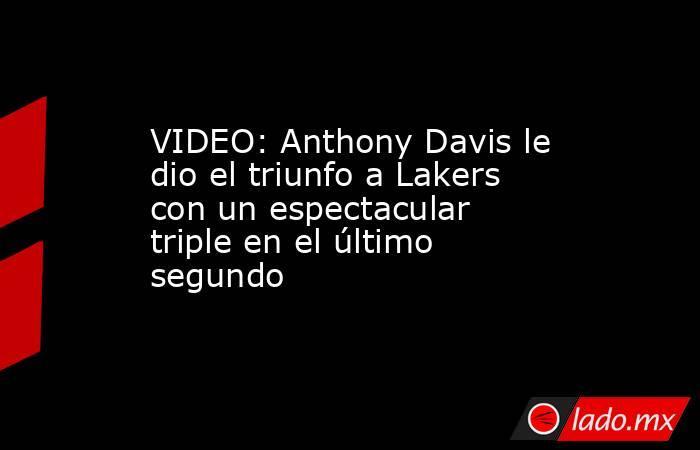 VIDEO: Anthony Davis le dio el triunfo a Lakers con un espectacular triple en el último segundo. Noticias en tiempo real