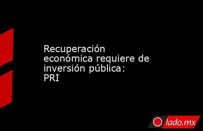 Recuperación económica requiere de inversión pública: PRI. Noticias en tiempo real
