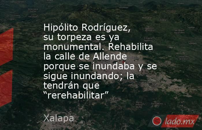 """Hipólito Rodríguez, su torpeza es ya monumental. Rehabilita la calle de Allende porque se inundaba y se sigue inundando; la tendrán que """"rerehabilitar"""". Noticias en tiempo real"""