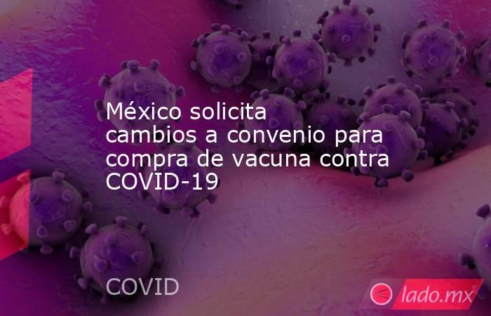 México solicita cambios a convenio para compra de vacuna contra COVID-19. Noticias en tiempo real