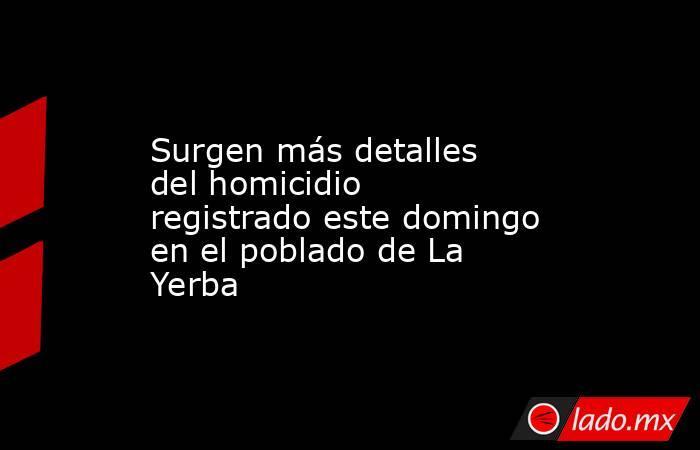 Surgen más detalles del homicidio registrado este domingo en el poblado de La Yerba. Noticias en tiempo real