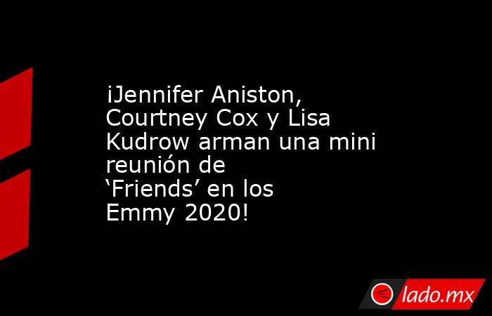 ¡Jennifer Aniston, Courtney Cox y Lisa Kudrow arman una mini reunión de 'Friends' en los Emmy 2020!. Noticias en tiempo real