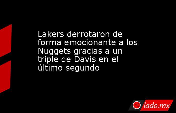 Lakers derrotaron de forma emocionante a los Nuggets gracias a un triple de Davis en el último segundo. Noticias en tiempo real