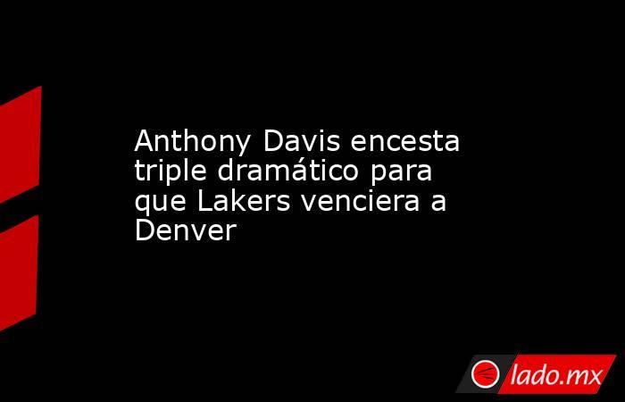 Anthony Davis encesta triple dramático para que Lakers venciera a Denver . Noticias en tiempo real