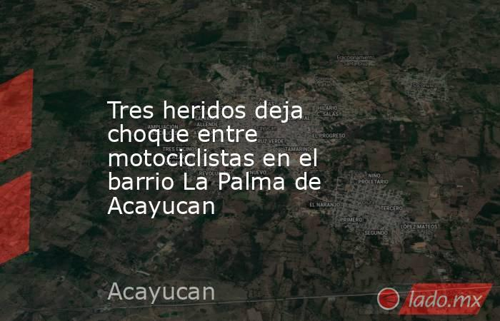 Tres heridos deja choque entre motociclistas en el barrio La Palma de Acayucan. Noticias en tiempo real