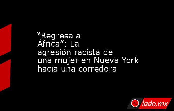 """""""Regresa a África"""": La agresión racista de una mujer en Nueva York hacia una corredora. Noticias en tiempo real"""