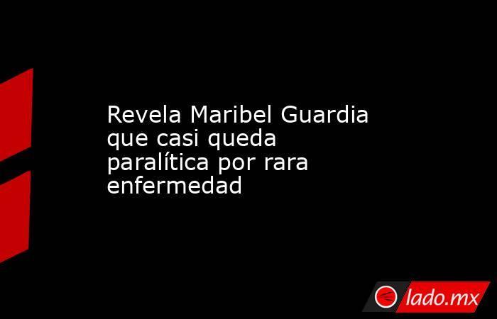 Revela Maribel Guardia que casi queda paralítica por rara enfermedad. Noticias en tiempo real