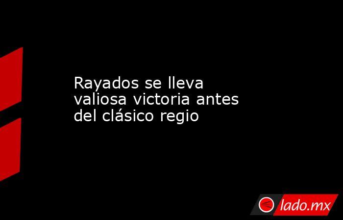 Rayados se lleva valiosa victoria antes del clásico regio. Noticias en tiempo real