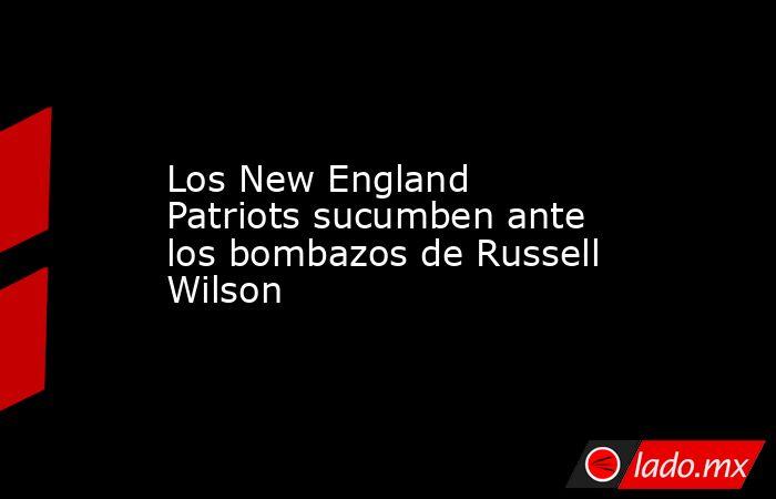Los New England Patriots sucumben ante los bombazos de Russell Wilson. Noticias en tiempo real