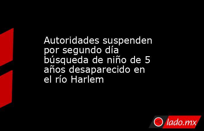 Autoridades suspenden por segundo día búsqueda de niño de 5 años desaparecido en el río Harlem. Noticias en tiempo real