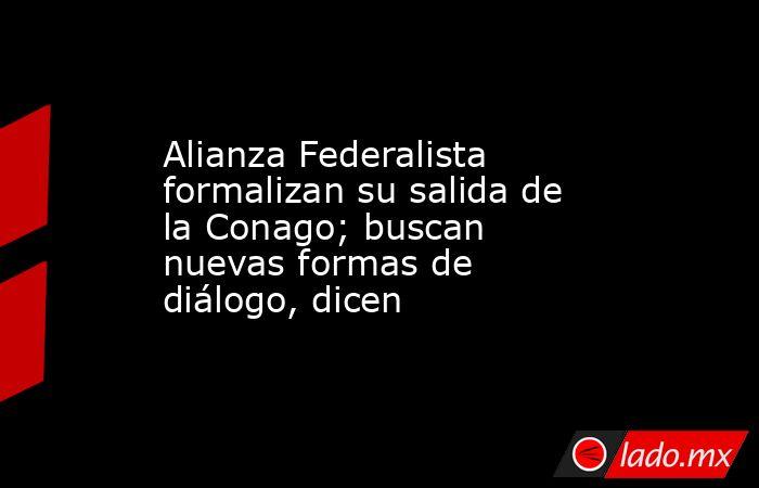Alianza Federalista formalizan su salida de la Conago; buscan nuevas formas de diálogo, dicen. Noticias en tiempo real