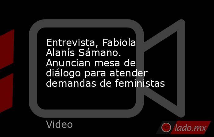 Entrevista, Fabiola Alanís Sámano. Anuncian mesa de diálogo para atender demandas de feministas. Noticias en tiempo real