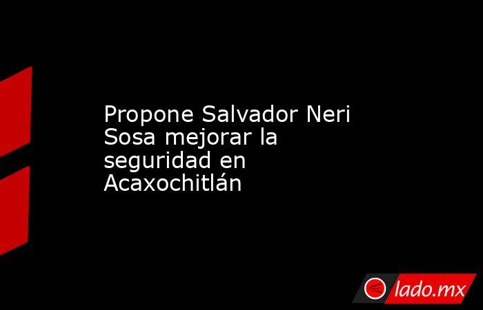 Propone Salvador Neri Sosa mejorar la seguridad en Acaxochitlán. Noticias en tiempo real