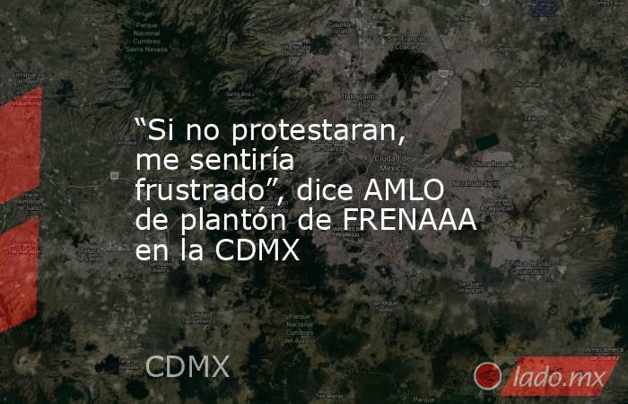 """""""Si no protestaran, me sentiría frustrado"""", dice AMLO de plantón de FRENAAA en la CDMX. Noticias en tiempo real"""