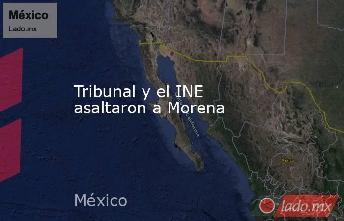 Tribunal y el INE asaltaron a Morena. Noticias en tiempo real