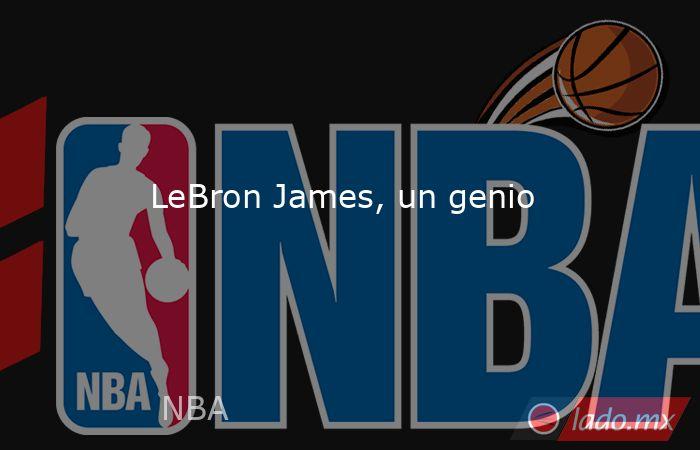 LeBron James, un genio. Noticias en tiempo real