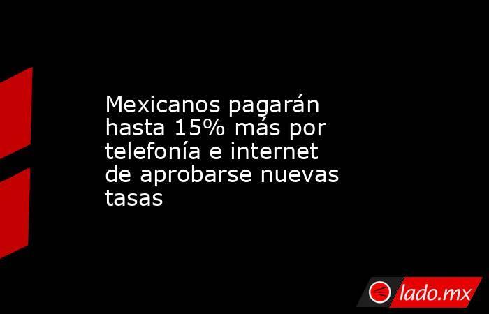 Mexicanos pagarán hasta 15% más por telefonía e internet de aprobarse nuevas tasas. Noticias en tiempo real