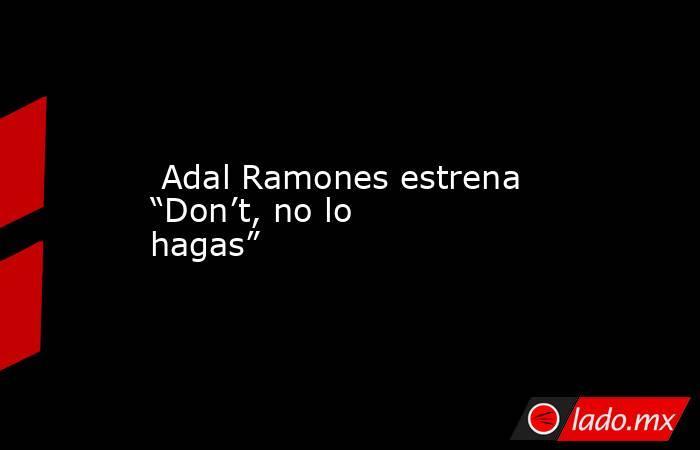 """Adal Ramones estrena """"Don't, no lo hagas"""". Noticias en tiempo real"""