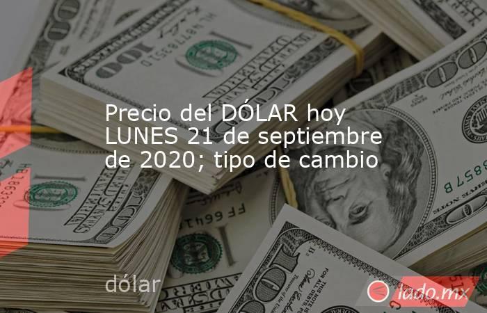 Precio del DÓLAR hoy LUNES 21 de septiembre de 2020; tipo de cambio. Noticias en tiempo real