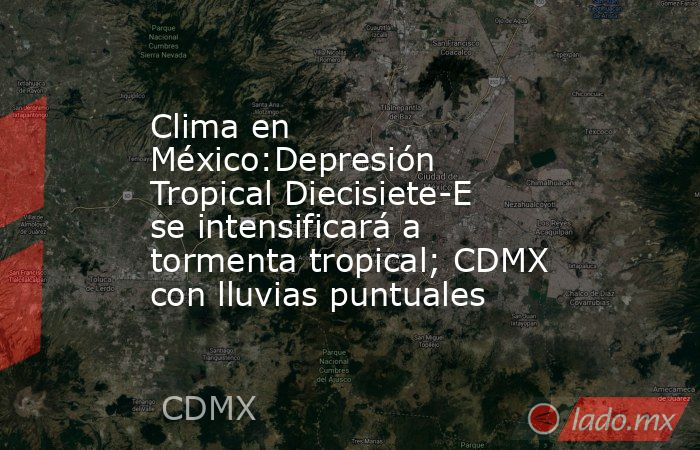 Clima en México:Depresión Tropical Diecisiete-E se intensificará a tormenta tropical; CDMX con lluvias puntuales. Noticias en tiempo real