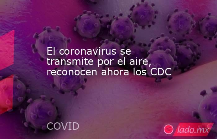 El coronavirus se transmite por el aire, reconocen ahora los CDC. Noticias en tiempo real