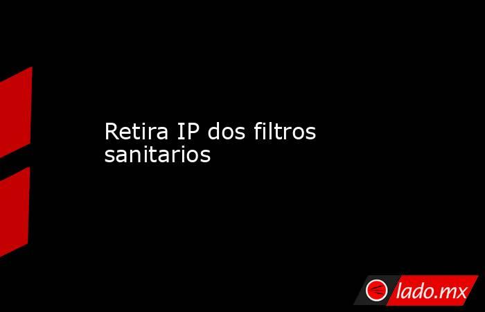Retira IP dos filtros sanitarios. Noticias en tiempo real