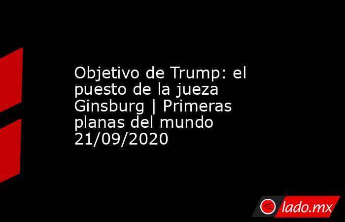Objetivo de Trump: el puesto de la jueza Ginsburg | Primeras planas del mundo 21/09/2020. Noticias en tiempo real