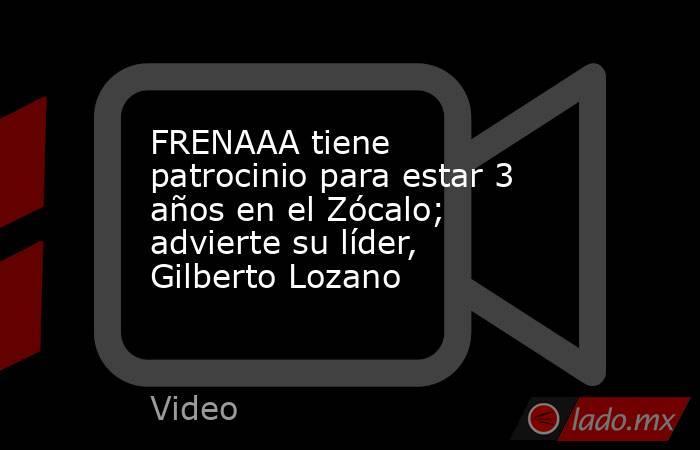 FRENAAA tiene patrocinio para estar 3 años en el Zócalo; advierte su líder, Gilberto Lozano. Noticias en tiempo real