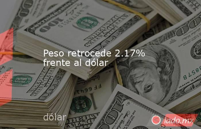 Peso retrocede 2.17% frente al dólar. Noticias en tiempo real