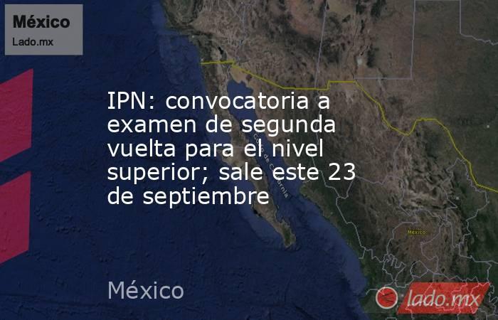 IPN: convocatoria a examen de segunda vuelta para el nivel superior; sale este 23 de septiembre. Noticias en tiempo real