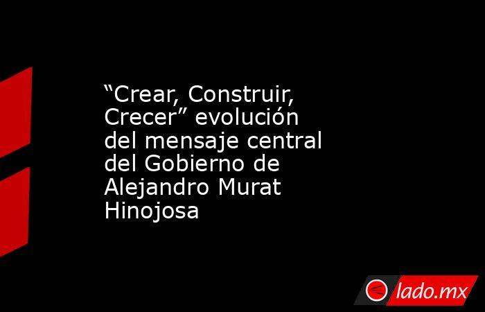 """""""Crear, Construir, Crecer"""" evolución del mensaje central  del Gobierno de Alejandro Murat Hinojosa. Noticias en tiempo real"""