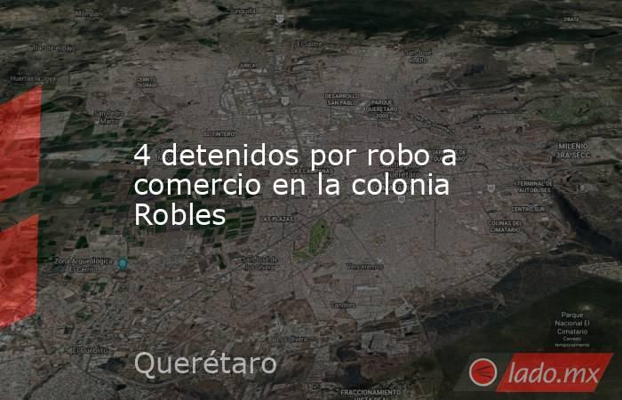 4 detenidos por robo a comercio en la colonia Robles. Noticias en tiempo real