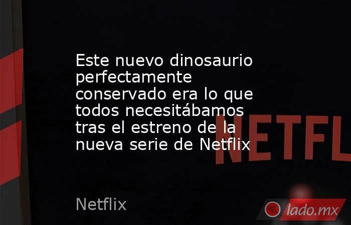 Este nuevo dinosaurio perfectamente conservado era lo que todos necesitábamos tras el estreno de la nueva serie de Netflix. Noticias en tiempo real