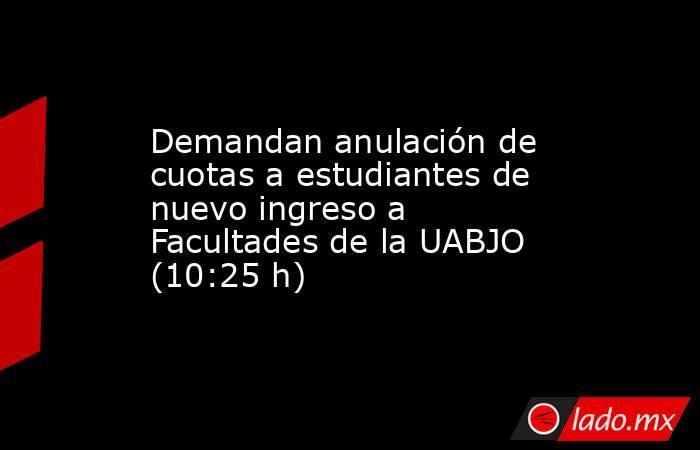 Demandan anulación de cuotas a estudiantes de nuevo ingreso a Facultades de la UABJO (10:25 h). Noticias en tiempo real