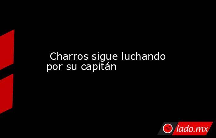 Charros sigue luchando por su capitán. Noticias en tiempo real