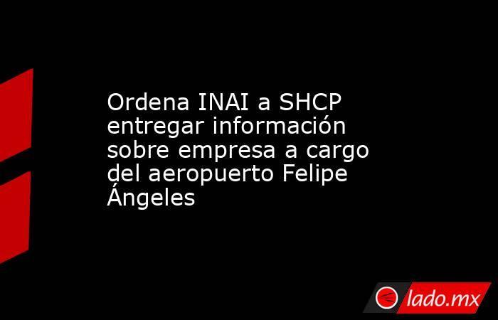 Ordena INAI a SHCP entregar información sobre empresa a cargo del aeropuerto Felipe Ángeles. Noticias en tiempo real