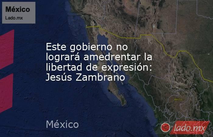 Este gobierno no logrará amedrentar la libertad de expresión: Jesús Zambrano. Noticias en tiempo real