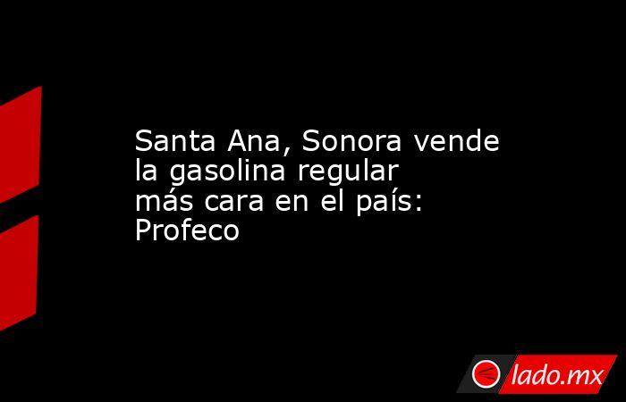 Santa Ana, Sonora vende la gasolina regular más cara en el país: Profeco. Noticias en tiempo real