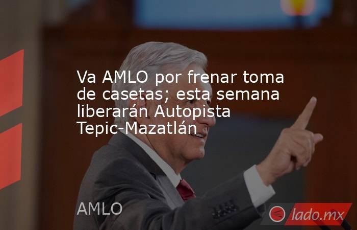 Va AMLO por frenar toma de casetas; esta semana liberarán Autopista Tepic-Mazatlán. Noticias en tiempo real