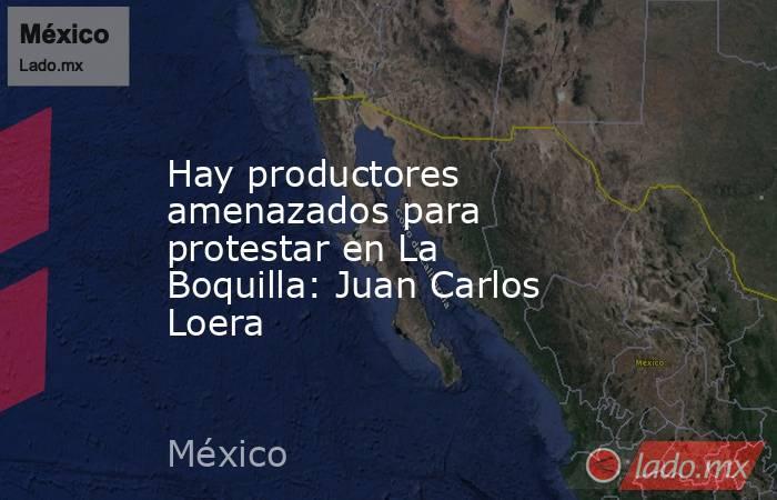 Hay productores amenazados para protestar en La Boquilla: Juan Carlos Loera. Noticias en tiempo real